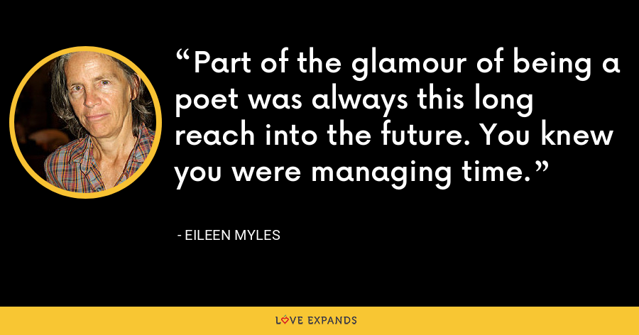Part of the glamour of being a poet was always this long reach into the future. You knew you were managing time. - Eileen Myles