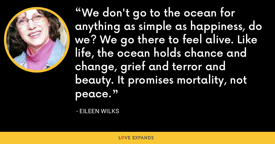 We don't go to the ocean for anything as simple as happiness, do we? We go there to feel alive. Like life, the ocean holds chance and change, grief and terror and beauty. It promises mortality, not peace. - Eileen Wilks