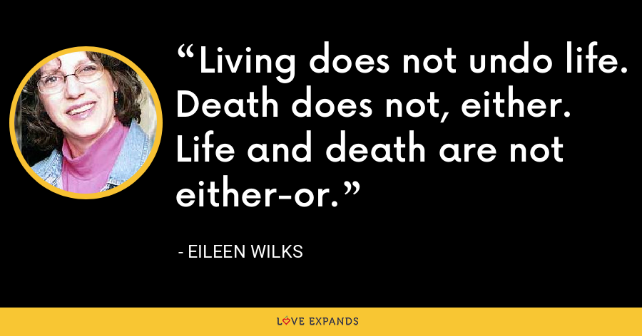 Living does not undo life. Death does not, either. Life and death are not either-or. - Eileen Wilks
