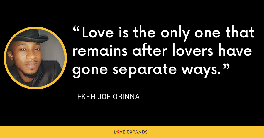 Love is the only one that remains after lovers have gone separate ways. - Ekeh Joe Obinna