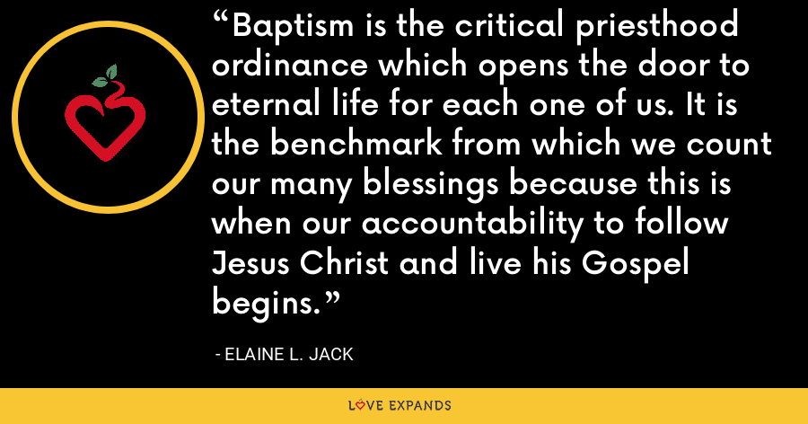 Baptism is the critical priesthood ordinance which opens the door to eternal life for each one of us. It is the benchmark from which we count our many blessings because this is when our accountability to follow Jesus Christ and live his Gospel begins. - Elaine L. Jack