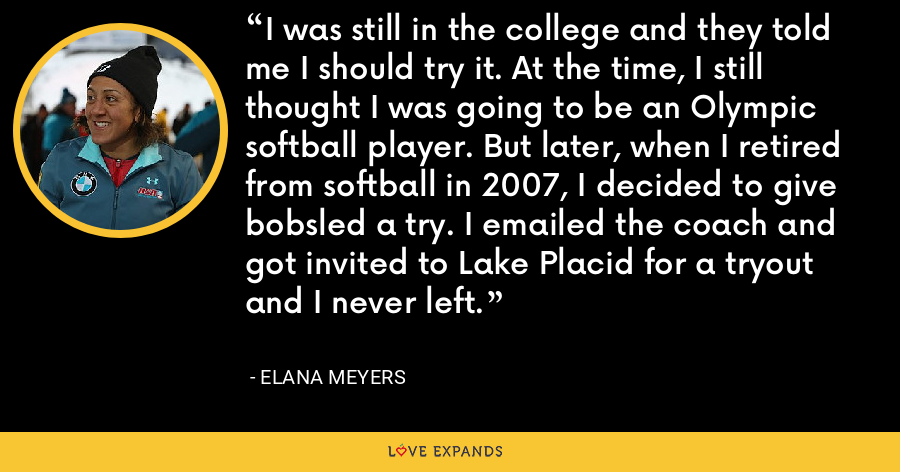 I was still in the college and they told me I should try it. At the time, I still thought I was going to be an Olympic softball player. But later, when I retired from softball in 2007, I decided to give bobsled a try. I emailed the coach and got invited to Lake Placid for a tryout and I never left. - Elana Meyers