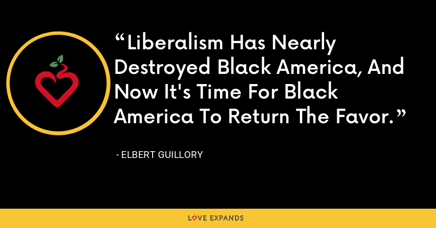 Liberalism Has Nearly Destroyed Black America, And Now It's Time For Black America To Return The Favor. - Elbert Guillory