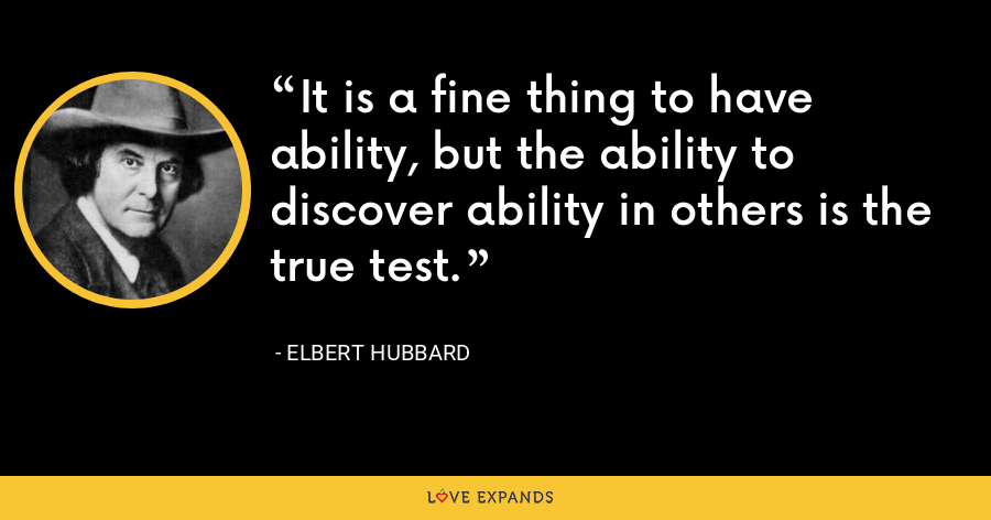 It is a fine thing to have ability, but the ability to discover ability in others is the true test. - Elbert Hubbard