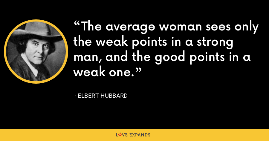 The average woman sees only the weak points in a strong man, and the good points in a weak one. - Elbert Hubbard