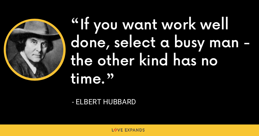 If you want work well done, select a busy man - the other kind has no time. - Elbert Hubbard