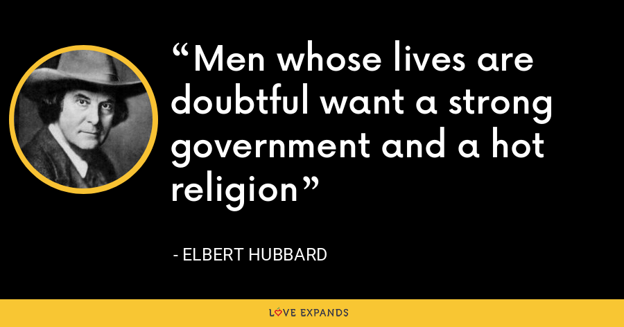 Men whose lives are doubtful want a strong government and a hot religion - Elbert Hubbard