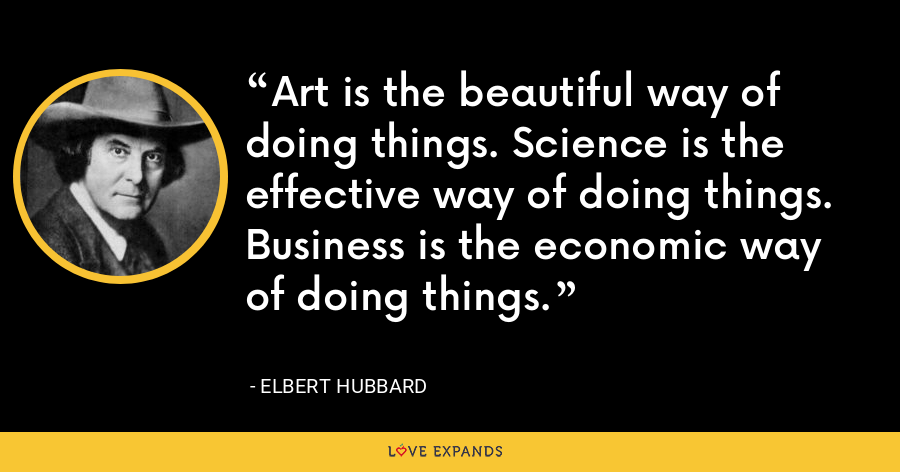 Art is the beautiful way of doing things. Science is the effective way of doing things. Business is the economic way of doing things. - Elbert Hubbard