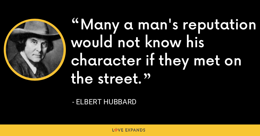 Many a man's reputation would not know his character if they met on the street. - Elbert Hubbard