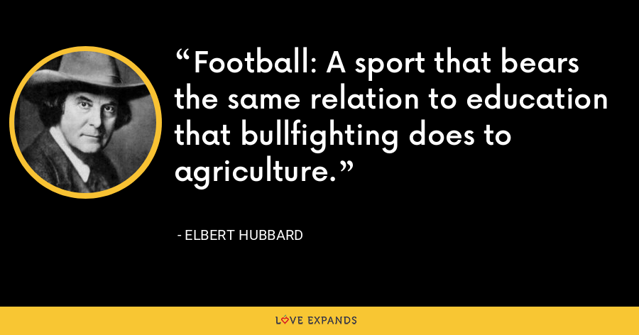 Football: A sport that bears the same relation to education that bullfighting does to agriculture. - Elbert Hubbard