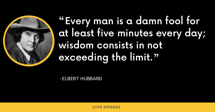 Every man is a damn fool for at least five minutes every day; wisdom consists in not exceeding the limit. - Elbert Hubbard