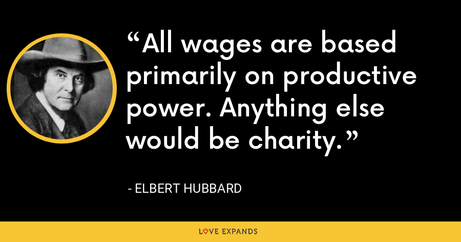 All wages are based primarily on productive power. Anything else would be charity. - Elbert Hubbard