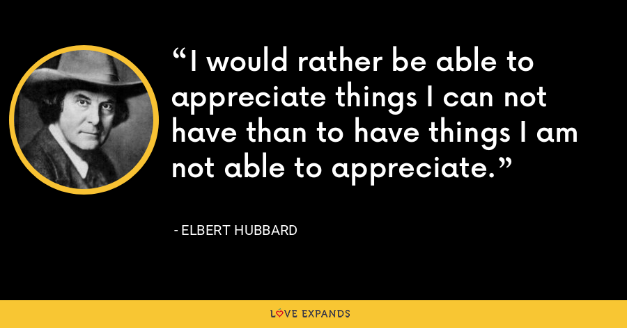 I would rather be able to appreciate things I can not have than to have things I am not able to appreciate. - Elbert Hubbard