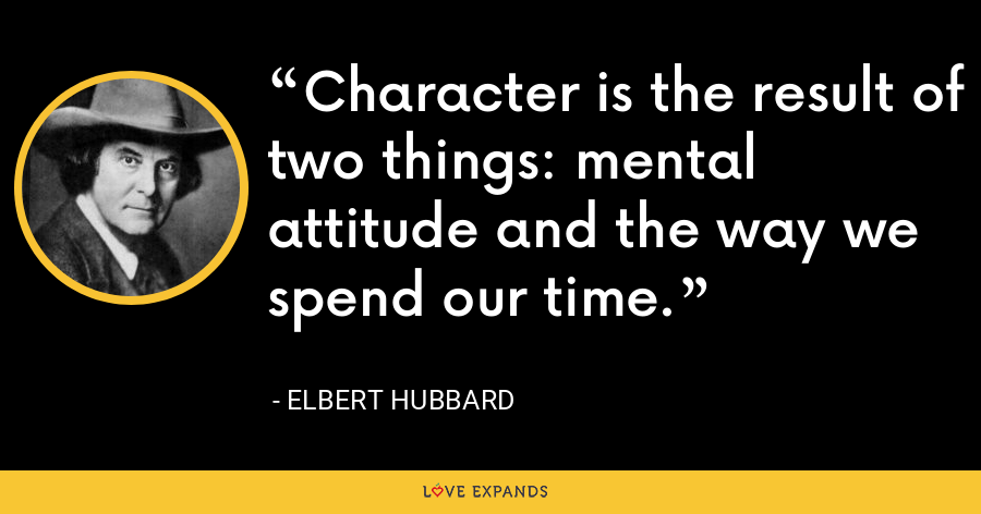 Character is the result of two things: mental attitude and the way we spend our time. - Elbert Hubbard
