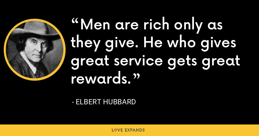 Men are rich only as they give. He who gives great service gets great rewards. - Elbert Hubbard