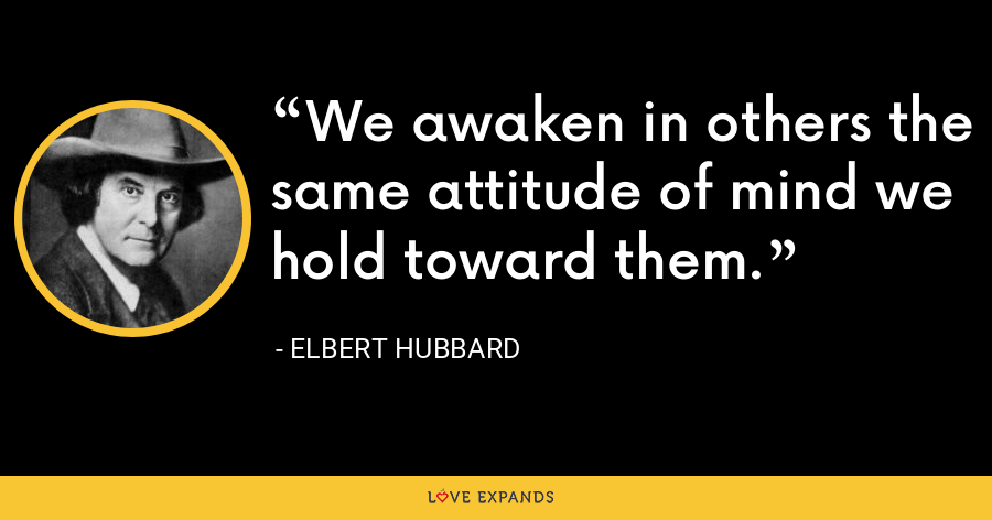 We awaken in others the same attitude of mind we hold toward them. - Elbert Hubbard