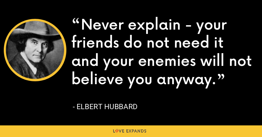 Never explain - your friends do not need it and your enemies will not believe you anyway. - Elbert Hubbard