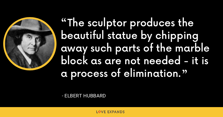 The sculptor produces the beautiful statue by chipping away such parts of the marble block as are not needed - it is a process of elimination. - Elbert Hubbard