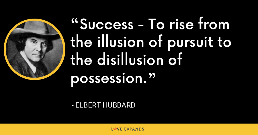 Success - To rise from the illusion of pursuit to the disillusion of possession. - Elbert Hubbard