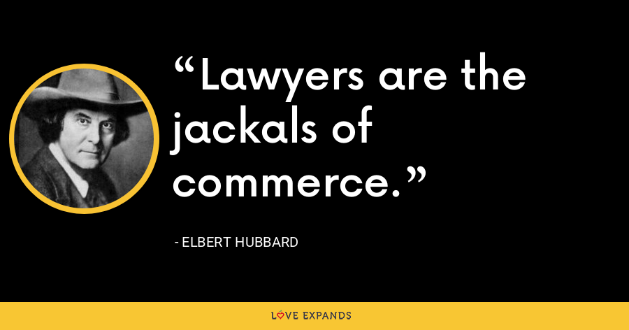 Lawyers are the jackals of commerce. - Elbert Hubbard