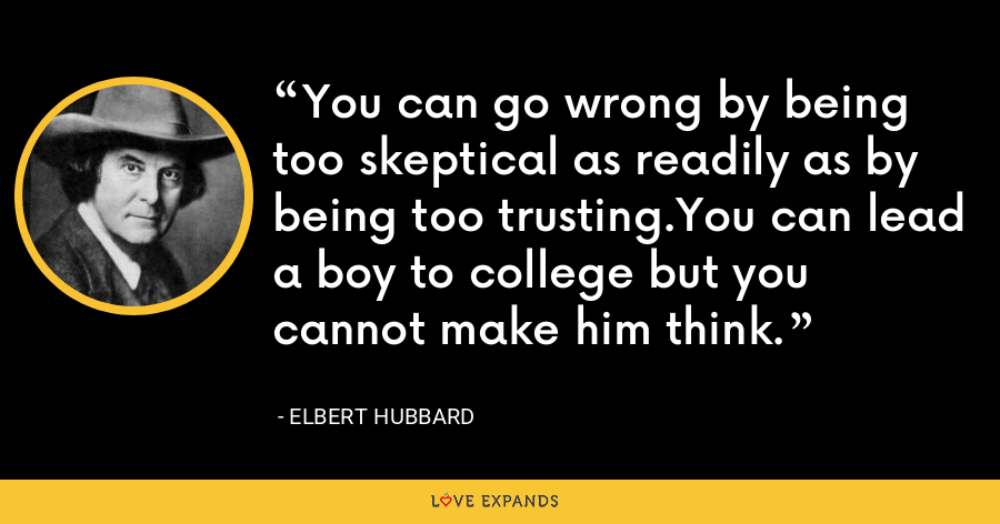 You can go wrong by being too skeptical as readily as by being too trusting.You can lead a boy to college but you cannot make him think. - Elbert Hubbard