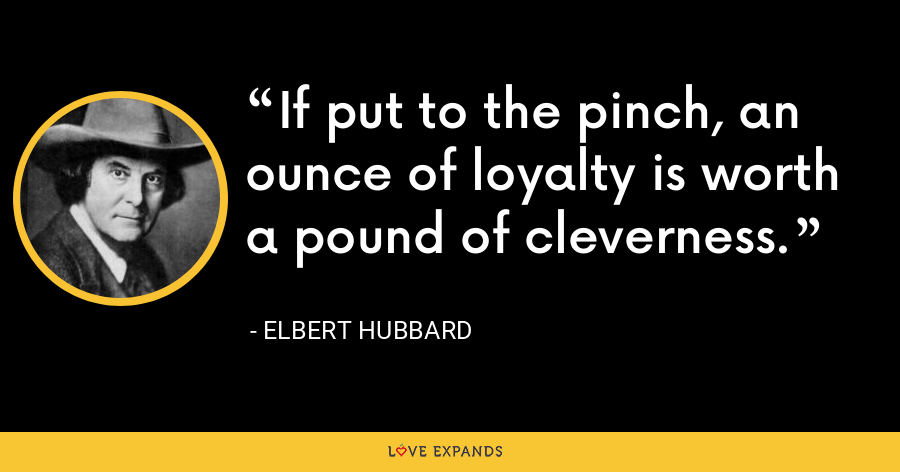 If put to the pinch, an ounce of loyalty is worth a pound of cleverness. - Elbert Hubbard