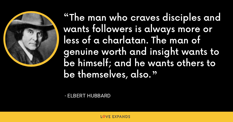 The man who craves disciples and wants followers is always more or less of a charlatan. The man of genuine worth and insight wants to be himself; and he wants others to be themselves, also. - Elbert Hubbard