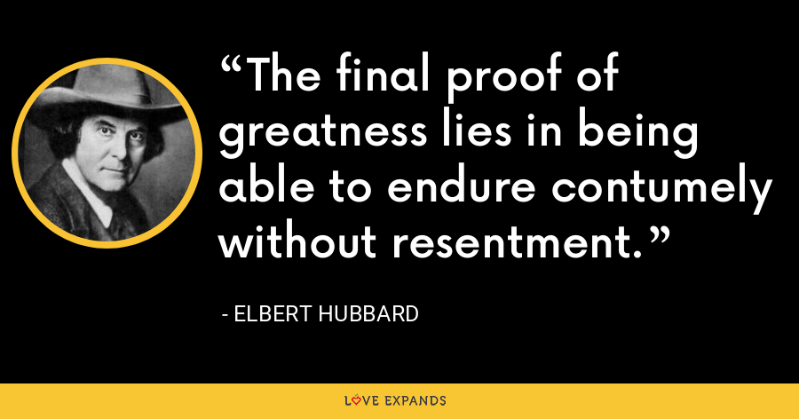 The final proof of greatness lies in being able to endure contumely without resentment. - Elbert Hubbard