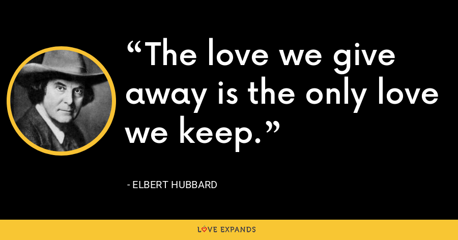 The love we give away is the only love we keep. - Elbert Hubbard