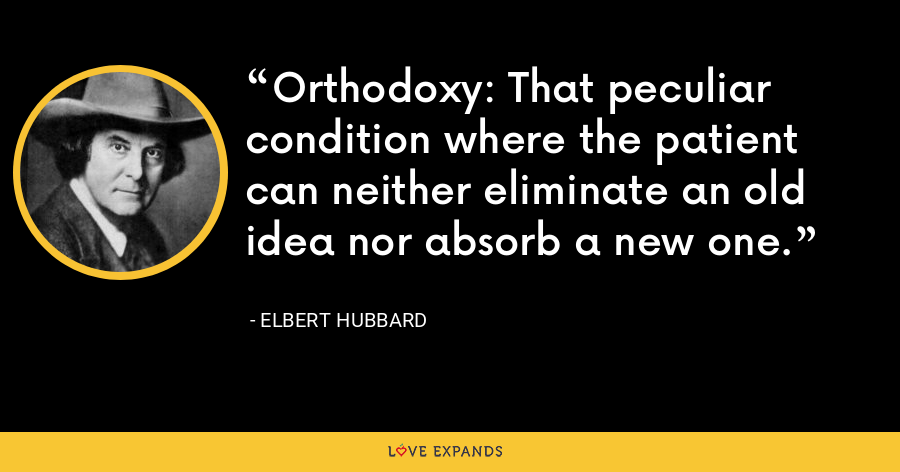 Orthodoxy: That peculiar condition where the patient can neither eliminate an old idea nor absorb a new one. - Elbert Hubbard