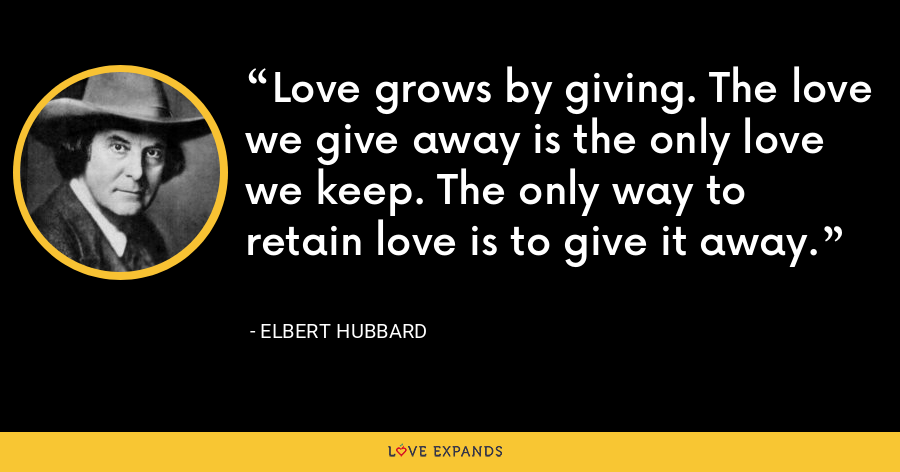 Love grows by giving. The love we give away is the only love we keep. The only way to retain love is to give it away. - Elbert Hubbard