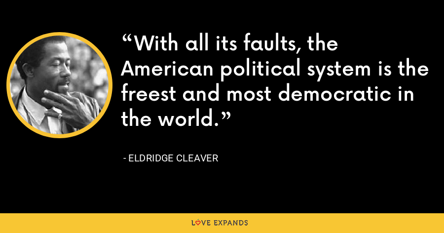 With all its faults, the American political system is the freest and most democratic in the world. - Eldridge Cleaver