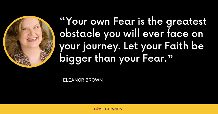 Your own Fear is the greatest obstacle you will ever face on your journey. Let your Faith be bigger than your Fear. - Eleanor Brown