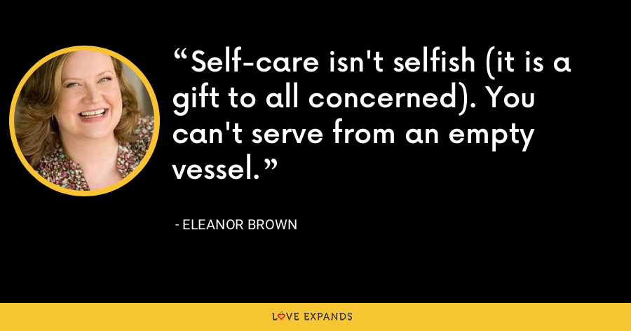 Self-care isn't selfish (it is a gift to all concerned). You can't serve from an empty vessel. - Eleanor Brown