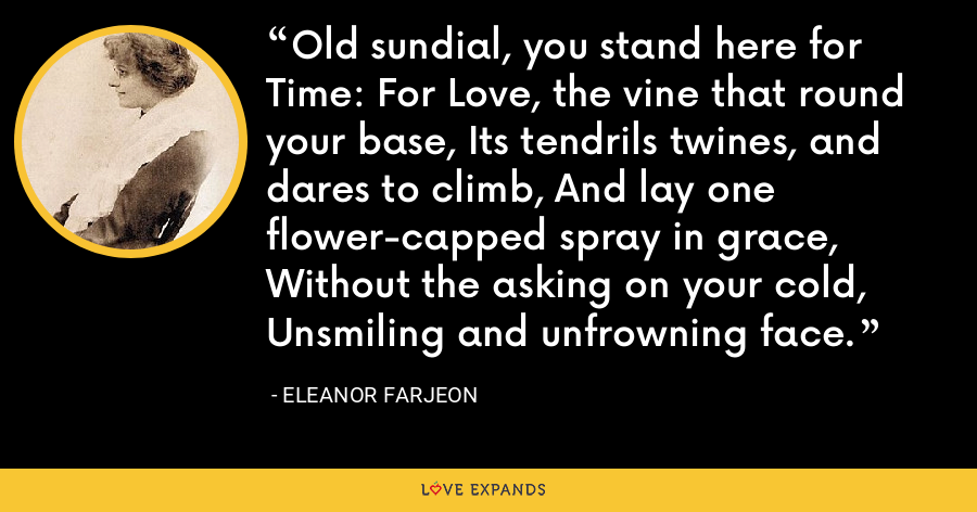 Old sundial, you stand here for Time: For Love, the vine that round your base, Its tendrils twines, and dares to climb, And lay one flower-capped spray in grace, Without the asking on your cold, Unsmiling and unfrowning face. - Eleanor Farjeon