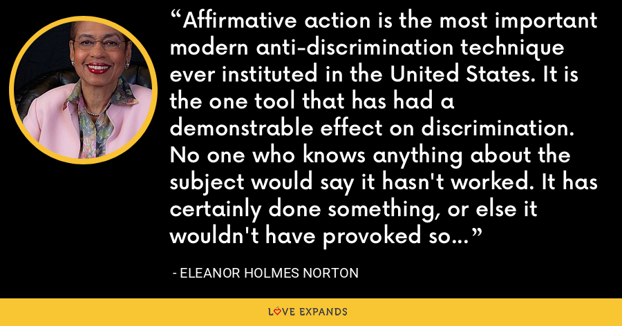 Affirmative action is the most important modern anti-discrimination technique ever instituted in the United States. It is the one tool that has had a demonstrable effect on discrimination. No one who knows anything about the subject would say it hasn't worked. It has certainly done something, or else it wouldn't have provoked so much opposition. - Eleanor Holmes Norton