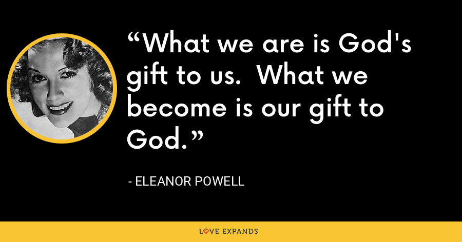 What we are is God's gift to us.  What we become is our gift to God. - Eleanor Powell