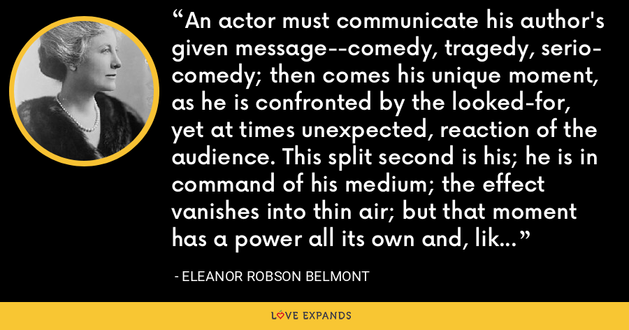 An actor must communicate his author's given message--comedy, tragedy, serio- comedy; then comes his unique moment, as he is confronted by the looked-for, yet at times unexpected, reaction of the audience. This split second is his; he is in command of his medium; the effect vanishes into thin air; but that moment has a power all its own and, like power in any form, is stimulating and alluring. - Eleanor Robson Belmont