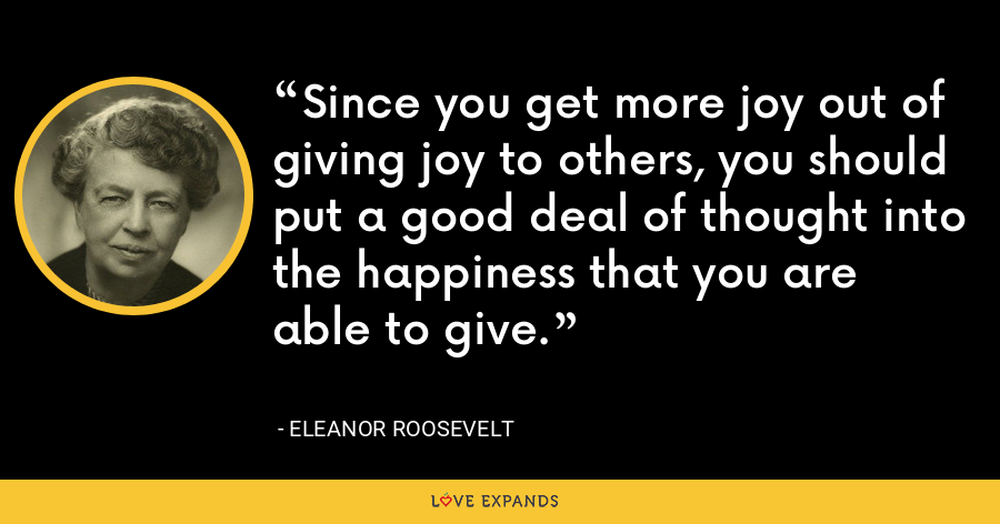 Since you get more joy out of giving joy to others, you should put a good deal of thought into the happiness that you are able to give. - Eleanor Roosevelt