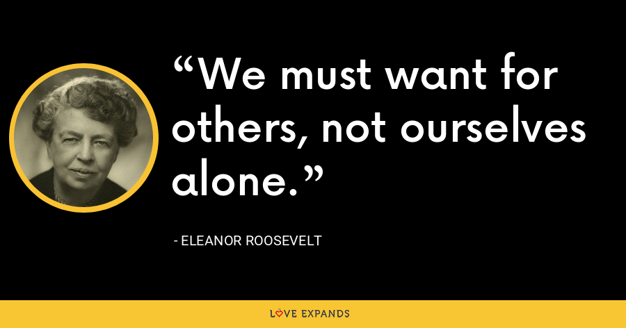 We must want for others, not ourselves alone. - Eleanor Roosevelt