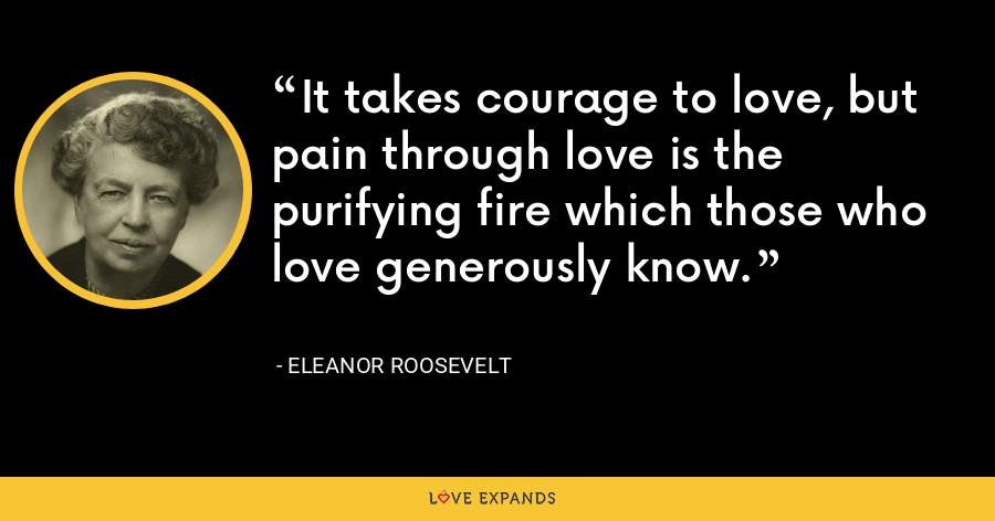It takes courage to love, but pain through love is the purifying fire which those who love generously know. - Eleanor Roosevelt