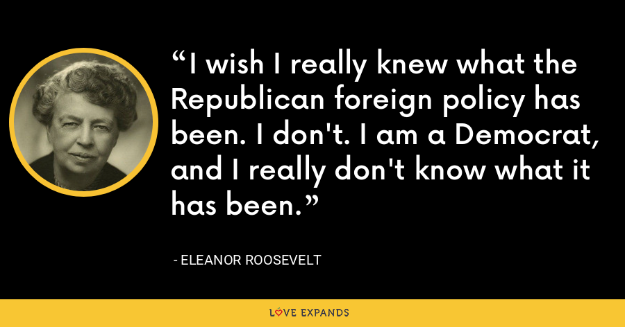 I wish I really knew what the Republican foreign policy has been. I don't. I am a Democrat, and I really don't know what it has been. - Eleanor Roosevelt