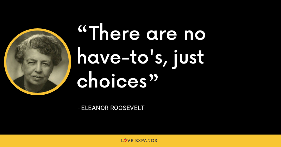 There are no have-to's, just choices - Eleanor Roosevelt