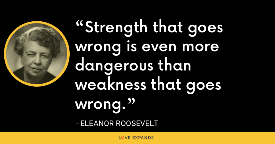 Strength that goes wrong is even more dangerous than weakness that goes wrong. - Eleanor Roosevelt