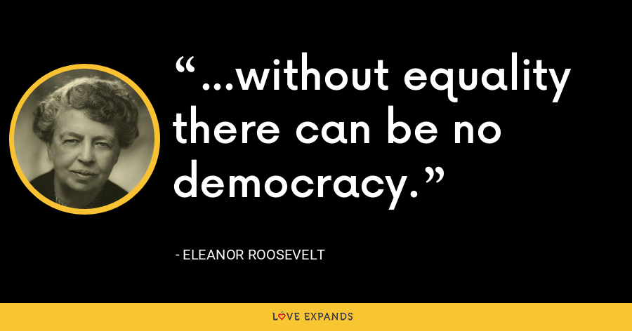 ...without equality there can be no democracy. - Eleanor Roosevelt