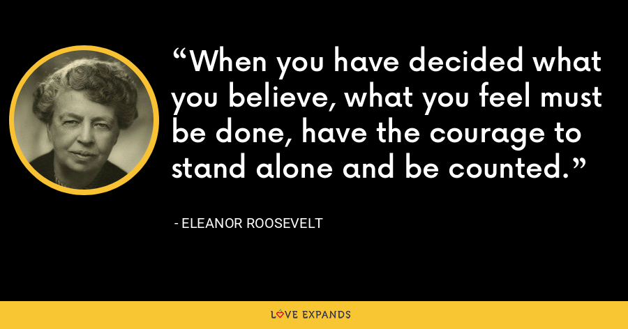 When you have decided what you believe, what you feel must be done, have the courage to stand alone and be counted. - Eleanor Roosevelt