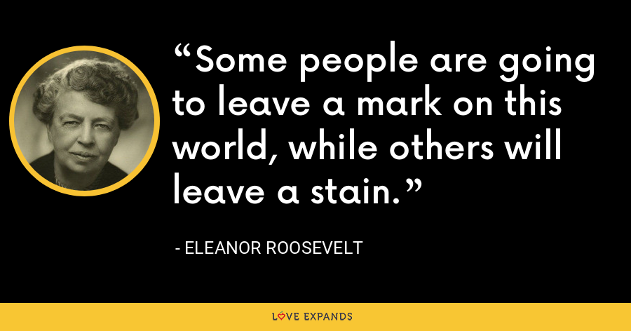 Some people are going to leave a mark on this world, while others will leave a stain. - Eleanor Roosevelt