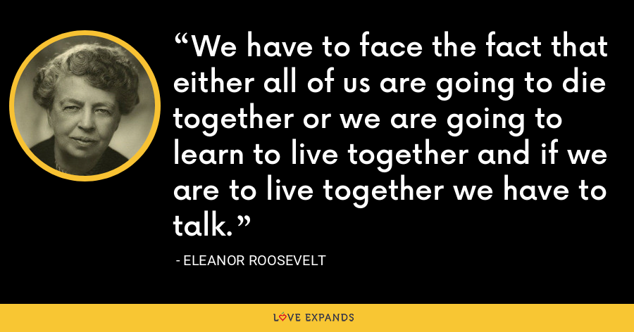 We have to face the fact that either all of us are going to die together or we are going to learn to live together and if we are to live together we have to talk. - Eleanor Roosevelt