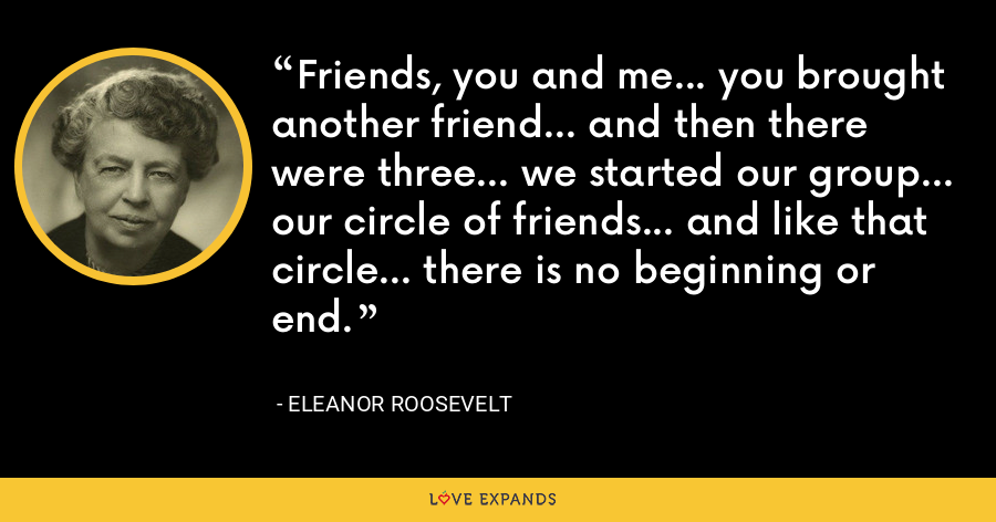 Friends, you and me... you brought another friend... and then there were three... we started our group... our circle of friends... and like that circle... there is no beginning or end. - Eleanor Roosevelt
