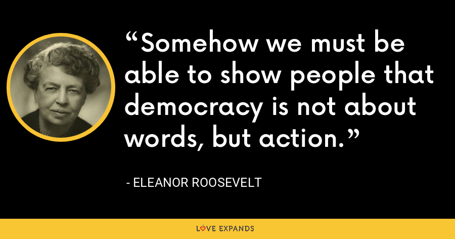 Somehow we must be able to show people that democracy is not about words, but action. - Eleanor Roosevelt